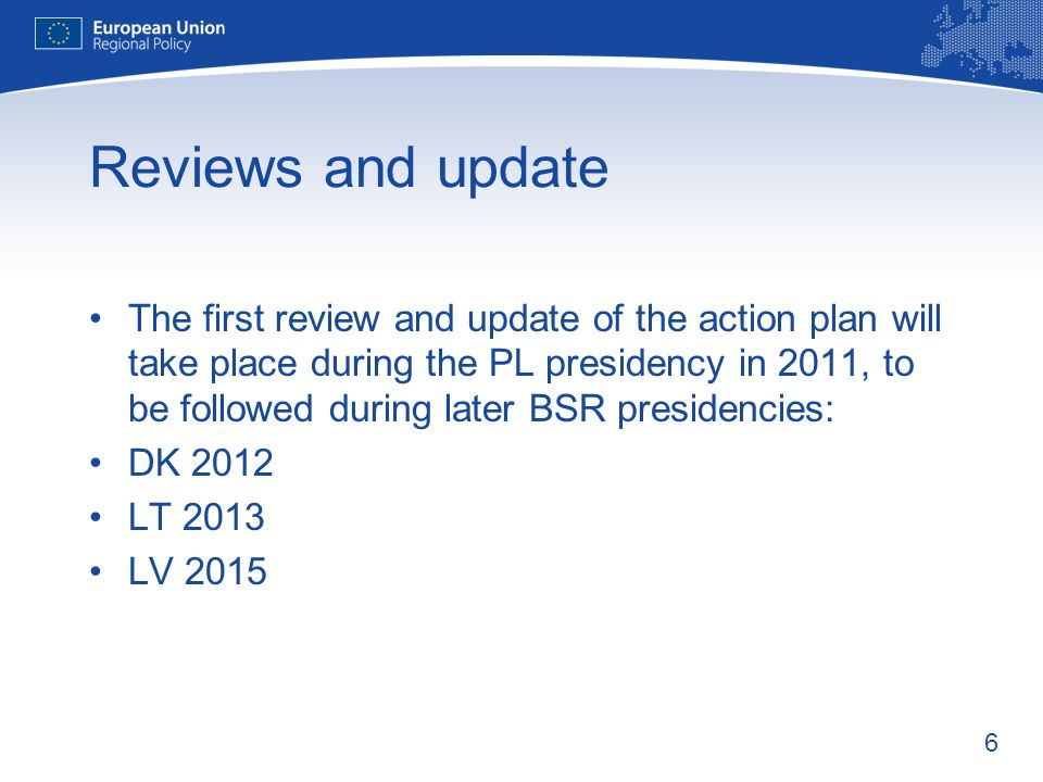 6 Reviews and update The first review and update of the action plan will take place during the PL presidency in 2011, to be followed during later BSR presidencies: DK 2012 LT 2013 LV 2015
