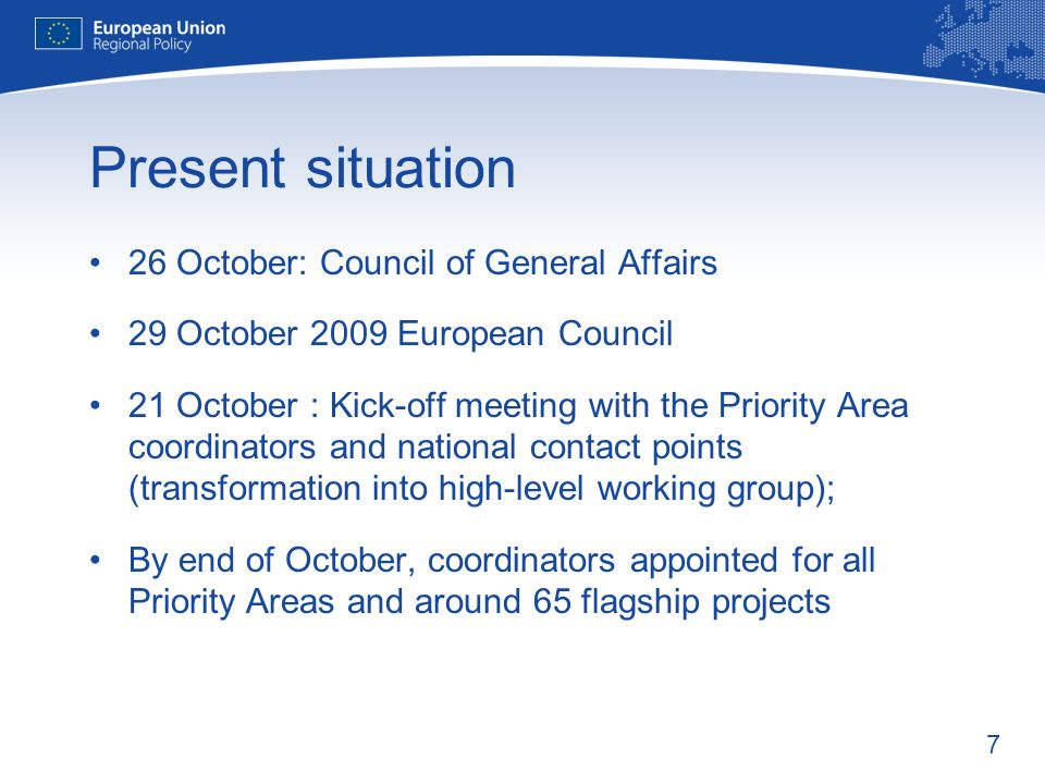 7 Present situation 26 October: Council of General Affairs 29 October 2009 European Council 21 October : Kick-off meeting with the Priority Area coordinators and national contact points (transformation into high-level working group); By end of October, coordinators appointed for all Priority Areas and around 65 flagship projects