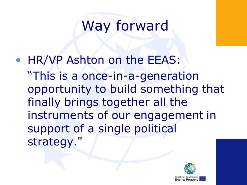 Way forward HR/VP Ashton on the EEAS: This is a once-in-a-generation opportunity to build something that finally brings together all the instruments of our engagement in support of a single political strategy.