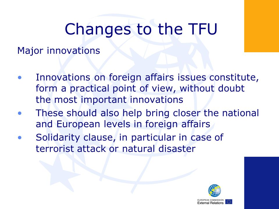 Changes to the TFU Major innovations Innovations on foreign affairs issues constitute, form a practical point of view, without doubt the most important innovations These should also help bring closer the national and European levels in foreign affairs Solidarity clause, in particular in case of terrorist attack or natural disaster
