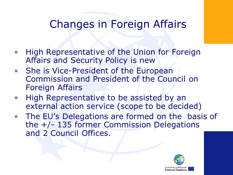 Changes in Foreign Affairs High Representative of the Union for Foreign Affairs and Security Policy is new She is Vice-President of the European Commission and President of the Council on Foreign Affairs High Representative to be assisted by an external action service (scope to be decided) The EUs Delegations are formed on the basis of the +/- 135 former Commission Delegations and 2 Council Offices.