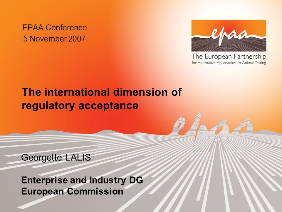 EPAA Conference 5 November 2007 Georgette LALIS Enterprise and Industry DG European Commission The international dimension of regulatory acceptance