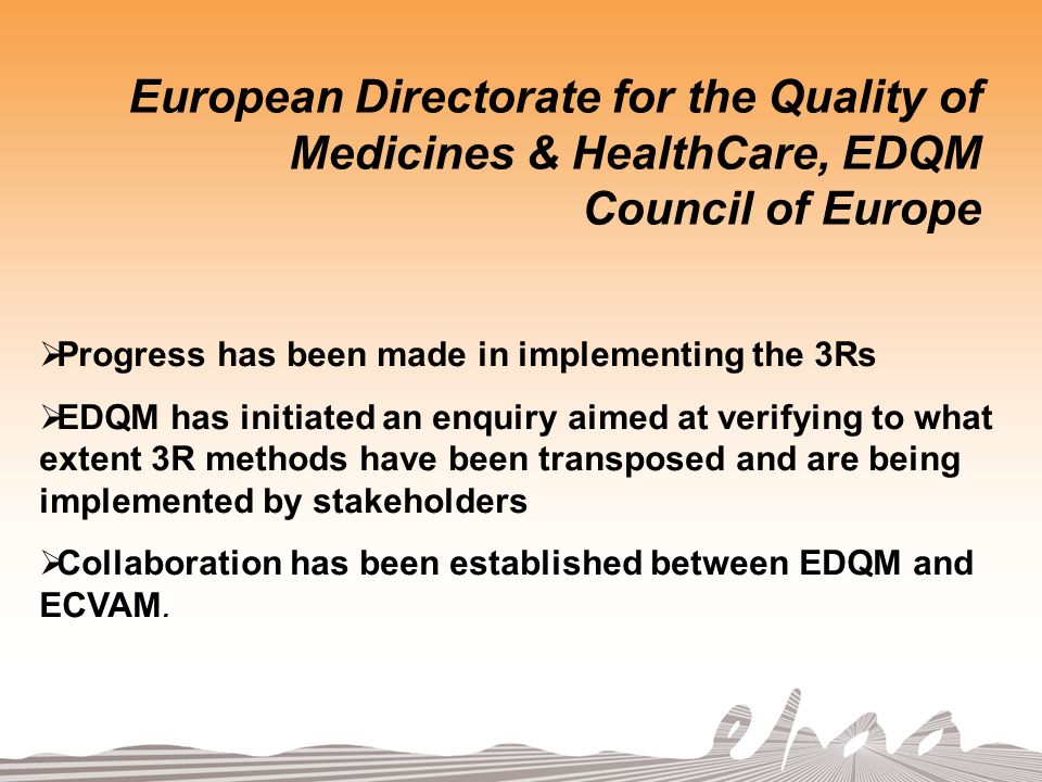 European Directorate for the Quality of Medicines & HealthCare, EDQM Council of Europe Progress has been made in implementing the 3Rs EDQM has initiated an enquiry aimed at verifying to what extent 3R methods have been transposed and are being implemented by stakeholders Collaboration has been established between EDQM and ECVAM.