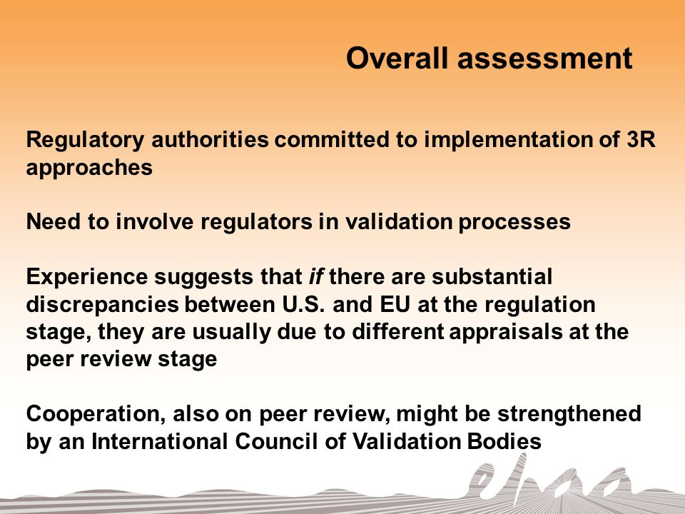 Regulatory authorities committed to implementation of 3R approaches Need to involve regulators in validation processes Experience suggests that if there are substantial discrepancies between U.S.