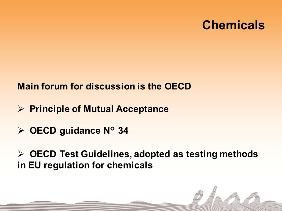 Chemicals Main forum for discussion is the OECD Principle of Mutual Acceptance OECD guidance N° 34 OECD Test Guidelines, adopted as testing methods in EU regulation for chemicals