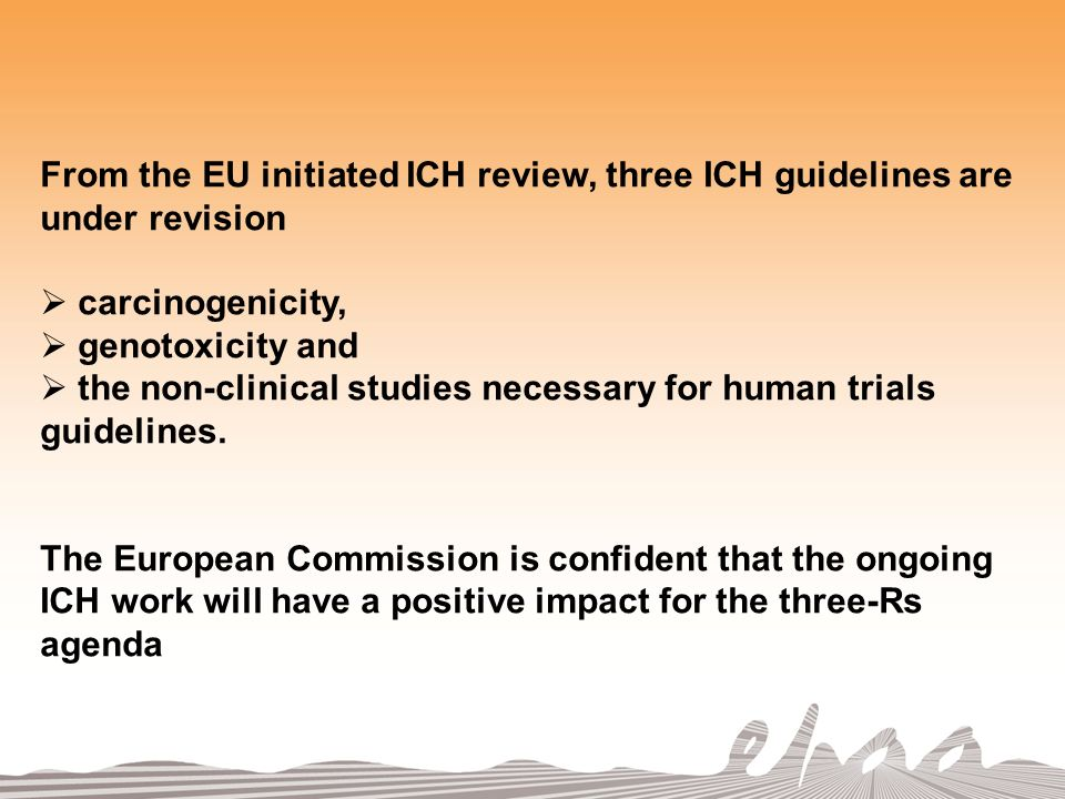 From the EU initiated ICH review, three ICH guidelines are under revision carcinogenicity, genotoxicity and the non-clinical studies necessary for human trials guidelines.