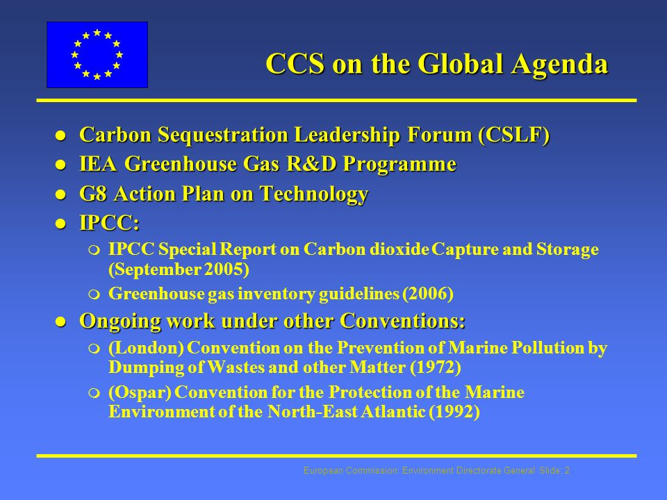 European Commission: Environment Directorate General Slide: 2 CCS on the Global Agenda l Carbon Sequestration Leadership Forum (CSLF) l IEA Greenhouse Gas R&D Programme l G8 Action Plan on Technology l IPCC: m IPCC Special Report on Carbon dioxide Capture and Storage (September 2005) m Greenhouse gas inventory guidelines (2006) l Ongoing work under other Conventions: m (London) Convention on the Prevention of Marine Pollution by Dumping of Wastes and other Matter (1972) m (Ospar) Convention for the Protection of the Marine Environment of the North-East Atlantic (1992)