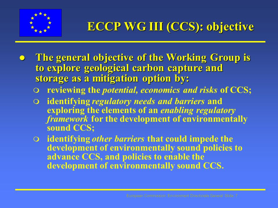 European Commission: Environment Directorate General Slide: 7 ECCP WG III (CCS): objective l The general objective of the Working Group is to explore geological carbon capture and storage as a mitigation option by: m reviewing the potential, economics and risks of CCS; m identifying regulatory needs and barriers and exploring the elements of an enabling regulatory framework for the development of environmentally sound CCS; m identifying other barriers that could impede the development of environmentally sound policies to advance CCS, and policies to enable the development of environmentally sound CCS.