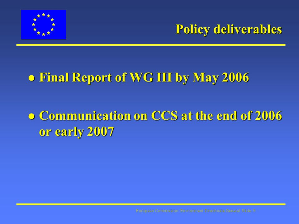 European Commission: Environment Directorate General Slide: 9 Policy deliverables l Final Report of WG III by May 2006 l Communication on CCS at the end of 2006 or early 2007