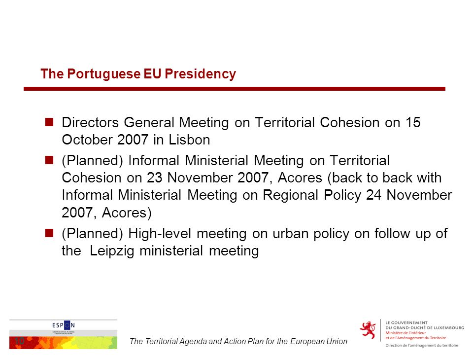 The Territorial Agenda and Action Plan for the European Union 10 The Portuguese EU Presidency Directors General Meeting on Territorial Cohesion on 15 October 2007 in Lisbon (Planned) Informal Ministerial Meeting on Territorial Cohesion on 23 November 2007, Acores (back to back with Informal Ministerial Meeting on Regional Policy 24 November 2007, Acores) (Planned) High-level meeting on urban policy on follow up of the Leipzig ministerial meeting