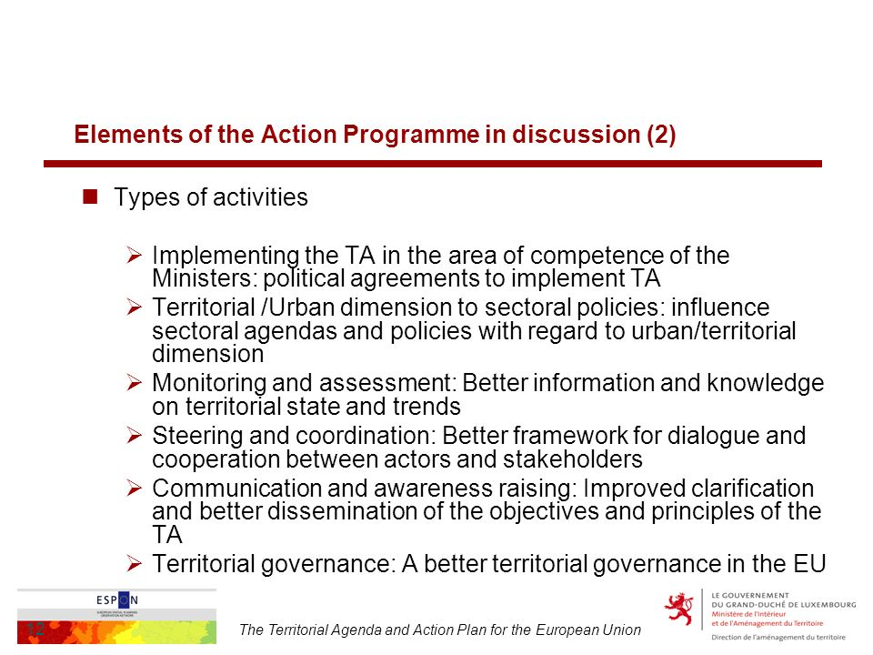 The Territorial Agenda and Action Plan for the European Union 12 Elements of the Action Programme in discussion (2) Types of activities Implementing the TA in the area of competence of the Ministers: political agreements to implement TA Territorial /Urban dimension to sectoral policies: influence sectoral agendas and policies with regard to urban/territorial dimension Monitoring and assessment: Better information and knowledge on territorial state and trends Steering and coordination: Better framework for dialogue and cooperation between actors and stakeholders Communication and awareness raising: Improved clarification and better dissemination of the objectives and principles of the TA Territorial governance: A better territorial governance in the EU
