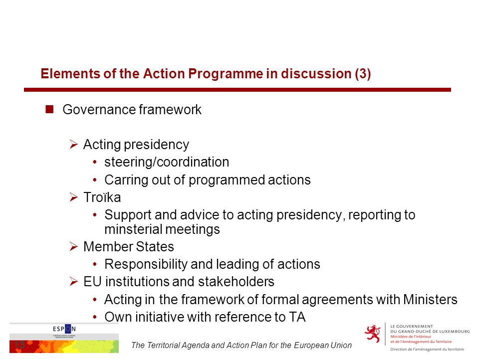 The Territorial Agenda and Action Plan for the European Union 13 Elements of the Action Programme in discussion (3) Governance framework Acting presidency steering/coordination Carring out of programmed actions Troïka Support and advice to acting presidency, reporting to minsterial meetings Member States Responsibility and leading of actions EU institutions and stakeholders Acting in the framework of formal agreements with Ministers Own initiative with reference to TA