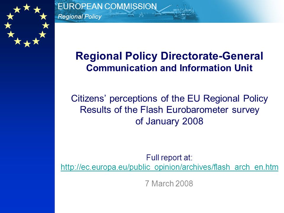 Regional Policy EUROPEAN COMMISSION Regional Policy Directorate-General Communication and Information Unit Citizens perceptions of the EU Regional Policy Results of the Flash Eurobarometer survey of January 2008 Full report at: http://ec.europa.eu/public_opinion/archives/flash_arch_en.htm http://ec.europa.eu/public_opinion/archives/flash_arch_en.htm 7 March 2008