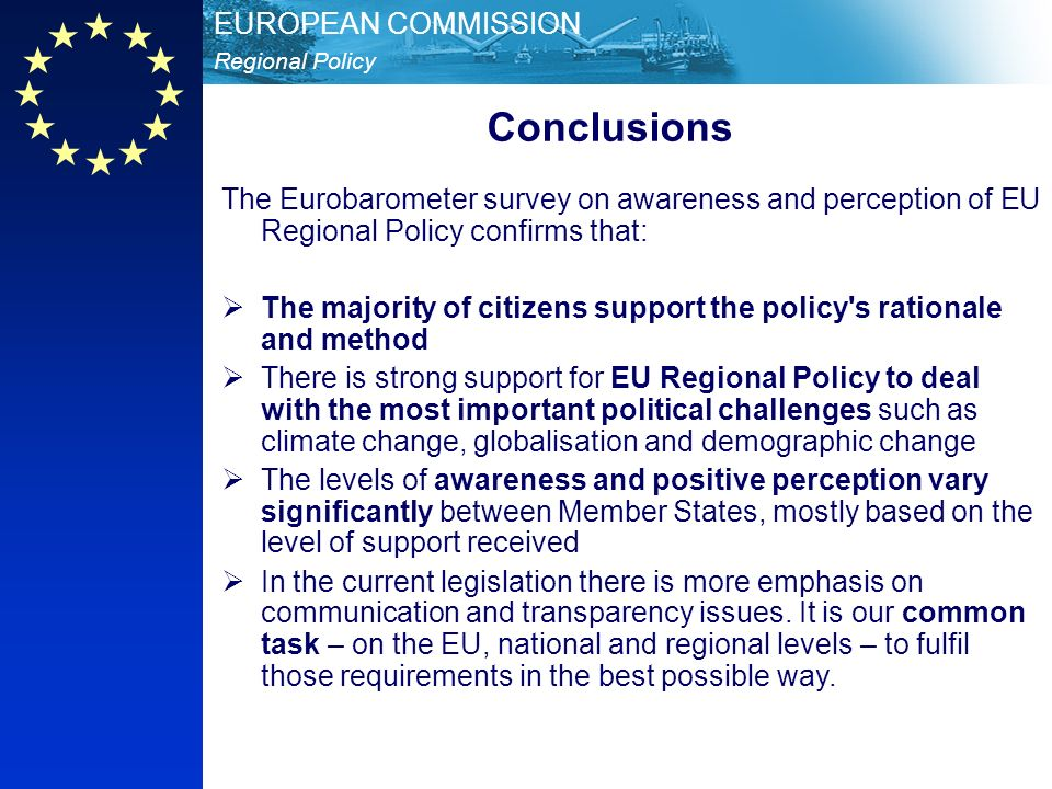 Regional Policy EUROPEAN COMMISSION Conclusions The Eurobarometer survey on awareness and perception of EU Regional Policy confirms that: The majority of citizens support the policy s rationale and method There is strong support for EU Regional Policy to deal with the most important political challenges such as climate change, globalisation and demographic change The levels of awareness and positive perception vary significantly between Member States, mostly based on the level of support received In the current legislation there is more emphasis on communication and transparency issues.