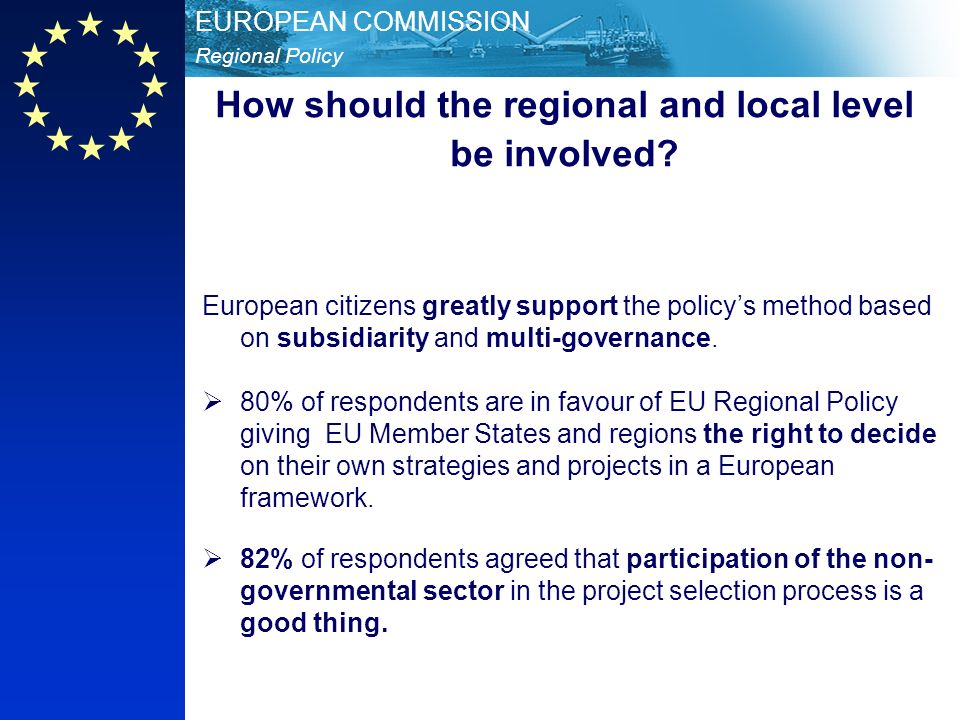 Regional Policy EUROPEAN COMMISSION European citizens greatly support the policys method based on subsidiarity and multi-governance.