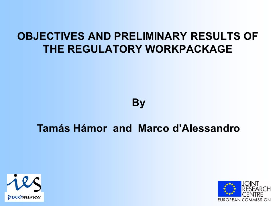 OBJECTIVES AND PRELIMINARY RESULTS OF THE REGULATORY WORKPACKAGE By Tamás Hámor and Marco d Alessandro pecomines