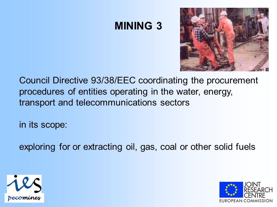 MINING 3 Council Directive 93/38/EEC coordinating the procurement procedures of entities operating in the water, energy, transport and telecommunications sectors in its scope: exploring for or extracting oil, gas, coal or other solid fuels