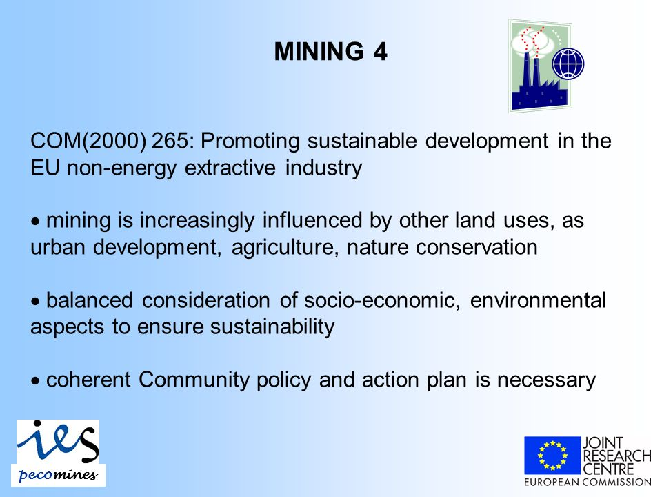 pecomines COM(2000) 265: Promoting sustainable development in the EU non-energy extractive industry mining is increasingly influenced by other land uses, as urban development, agriculture, nature conservation balanced consideration of socio-economic, environmental aspects to ensure sustainability coherent Community policy and action plan is necessary MINING 4