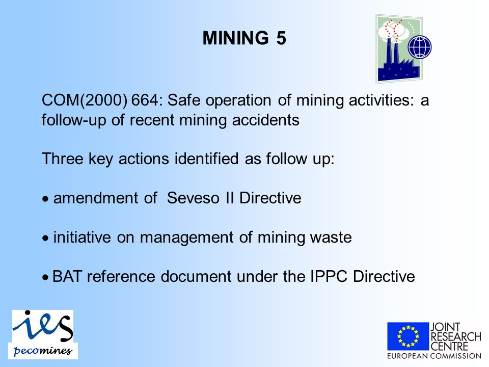 pecomines MINING 5 COM(2000) 664: Safe operation of mining activities: a follow-up of recent mining accidents Three key actions identified as follow up: amendment of Seveso II Directive initiative on management of mining waste BAT reference document under the IPPC Directive