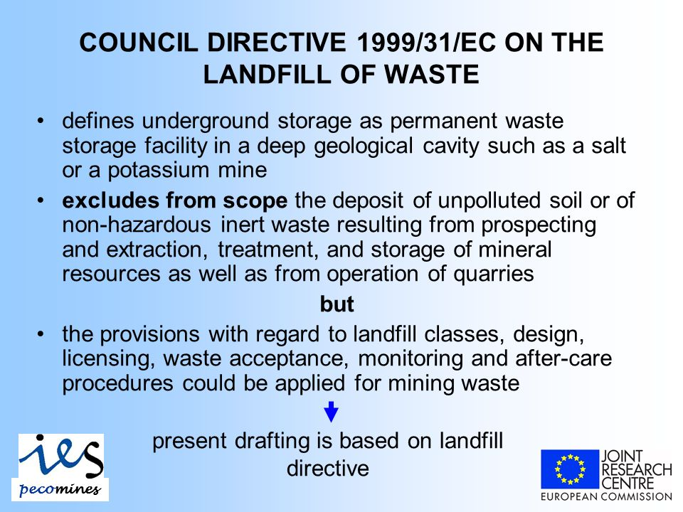 COUNCIL DIRECTIVE 1999/31/EC ON THE LANDFILL OF WASTE defines underground storage as permanent waste storage facility in a deep geological cavity such as a salt or a potassium mine excludes from scope the deposit of unpolluted soil or of non-hazardous inert waste resulting from prospecting and extraction, treatment, and storage of mineral resources as well as from operation of quarries but the provisions with regard to landfill classes, design, licensing, waste acceptance, monitoring and after-care procedures could be applied for mining waste pecomines present drafting is based on landfill directive