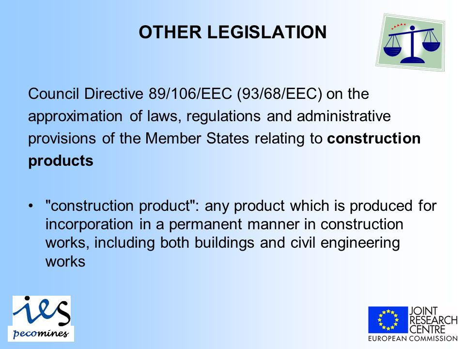 Council Directive 89/106/EEC (93/68/EEC) on the approximation of laws, regulations and administrative provisions of the Member States relating to construction products construction product : any product which is produced for incorporation in a permanent manner in construction works, including both buildings and civil engineering works pecomines OTHER LEGISLATION