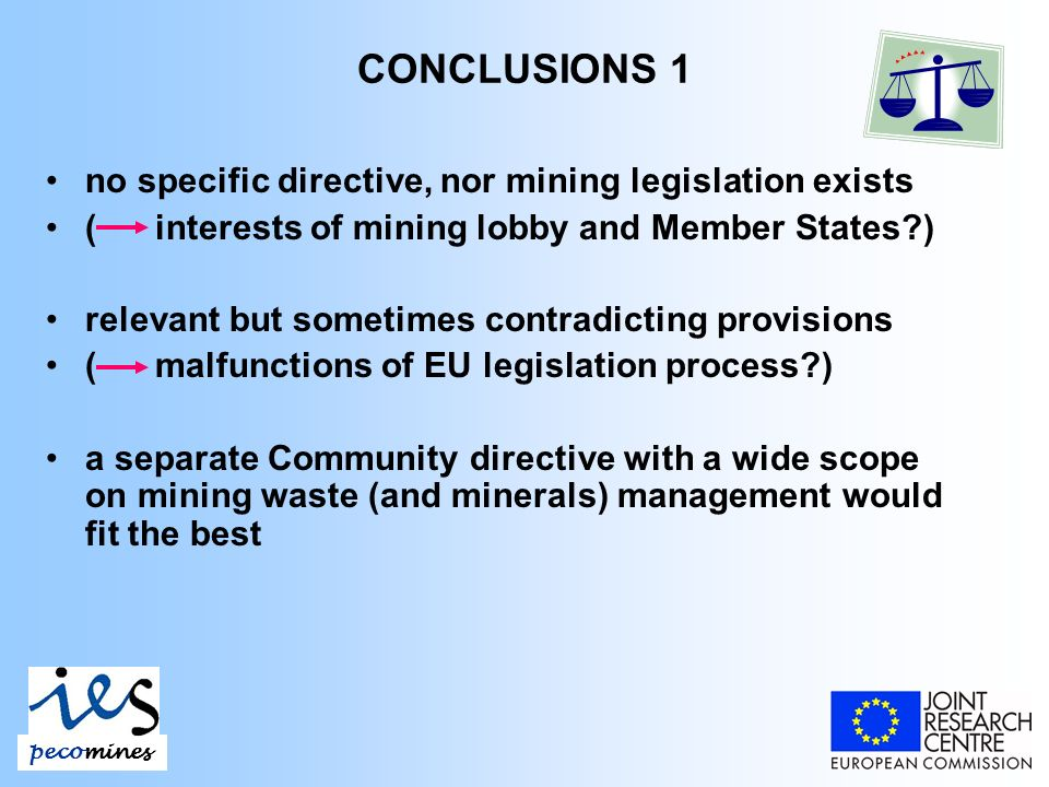 CONCLUSIONS 1 no specific directive, nor mining legislation exists ( interests of mining lobby and Member States ) relevant but sometimes contradicting provisions ( malfunctions of EU legislation process ) a separate Community directive with a wide scope on mining waste (and minerals) management would fit the best pecomines