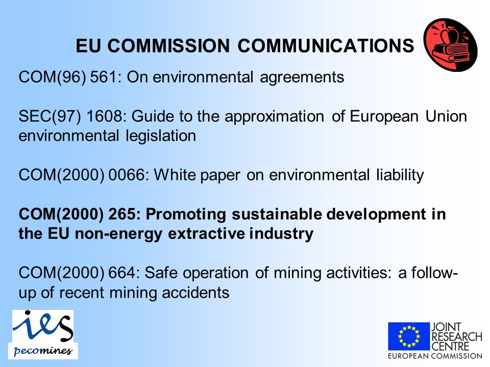 EU COMMISSION COMMUNICATIONS COM(96) 561: On environmental agreements SEC(97) 1608: Guide to the approximation of European Union environmental legislation COM(2000) 0066: White paper on environmental liability COM(2000) 265: Promoting sustainable development in the EU non-energy extractive industry COM(2000) 664: Safe operation of mining activities: a follow- up of recent mining accidents pecomines