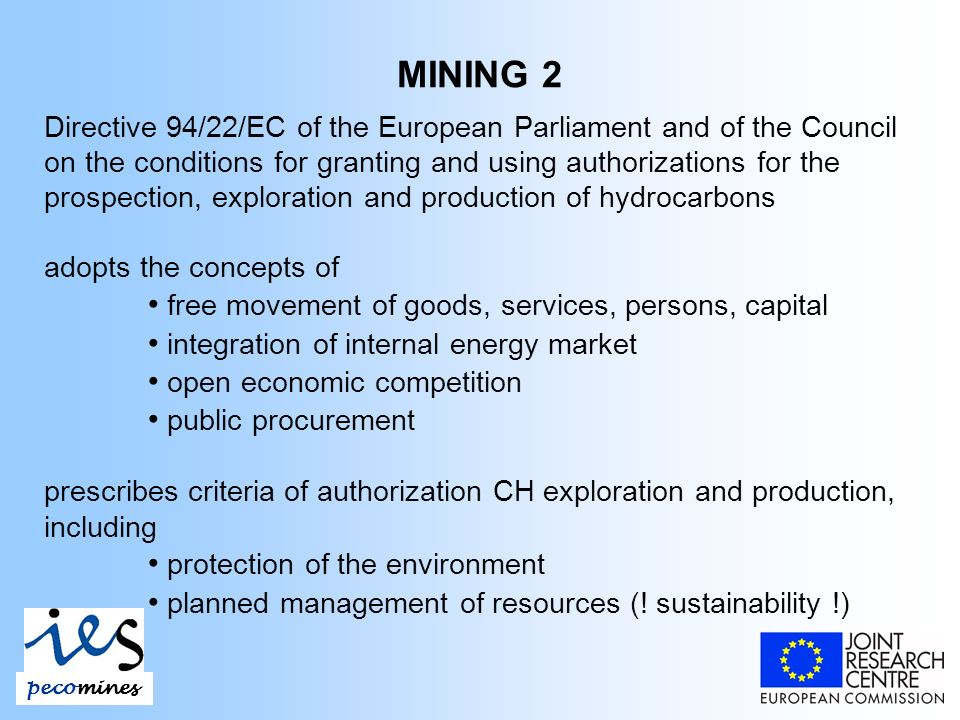 MINING 2 Directive 94/22/EC of the European Parliament and of the Council on the conditions for granting and using authorizations for the prospection, exploration and production of hydrocarbons adopts the concepts of free movement of goods, services, persons, capital integration of internal energy market open economic competition public procurement prescribes criteria of authorization CH exploration and production, including protection of the environment planned management of resources (.