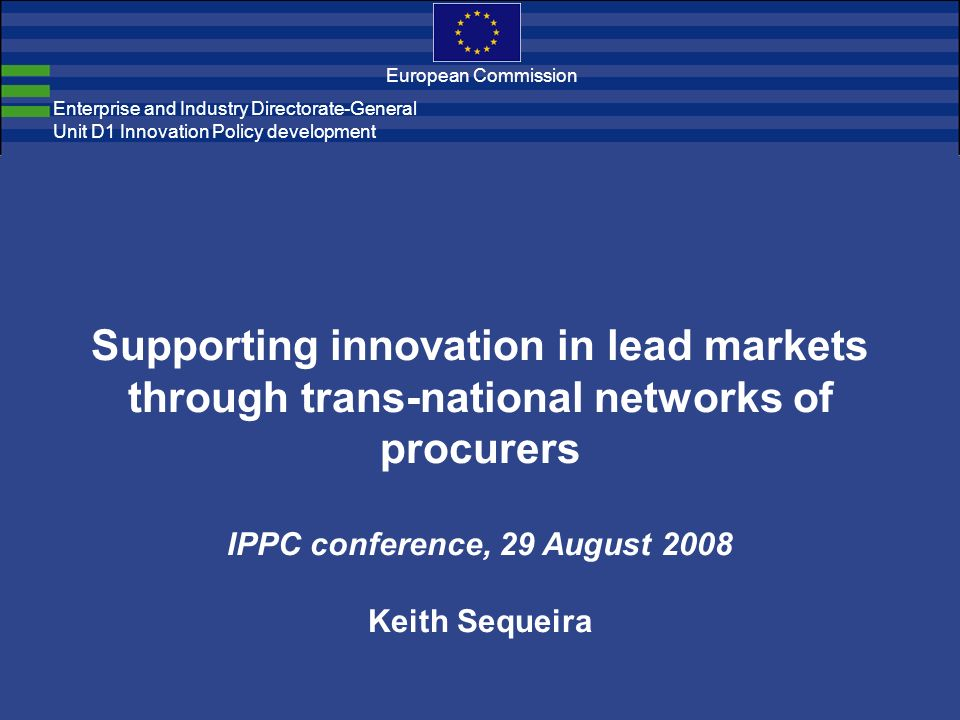 Enterprise and Industry Directorate-General Unit D1 Innovation Policy development European Commission Supporting innovation in lead markets through trans-national networks of procurers IPPC conference, 29 August 2008 Keith Sequeira