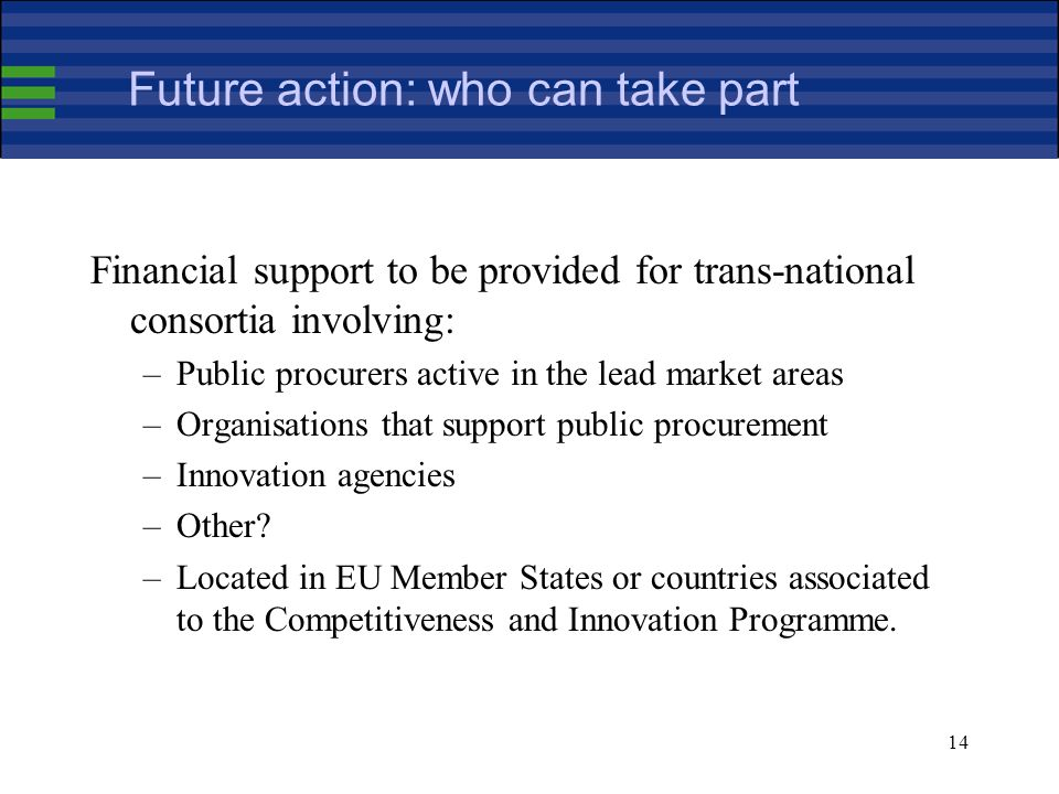 14 Future action: who can take part Financial support to be provided for trans-national consortia involving: –Public procurers active in the lead market areas –Organisations that support public procurement –Innovation agencies –Other.