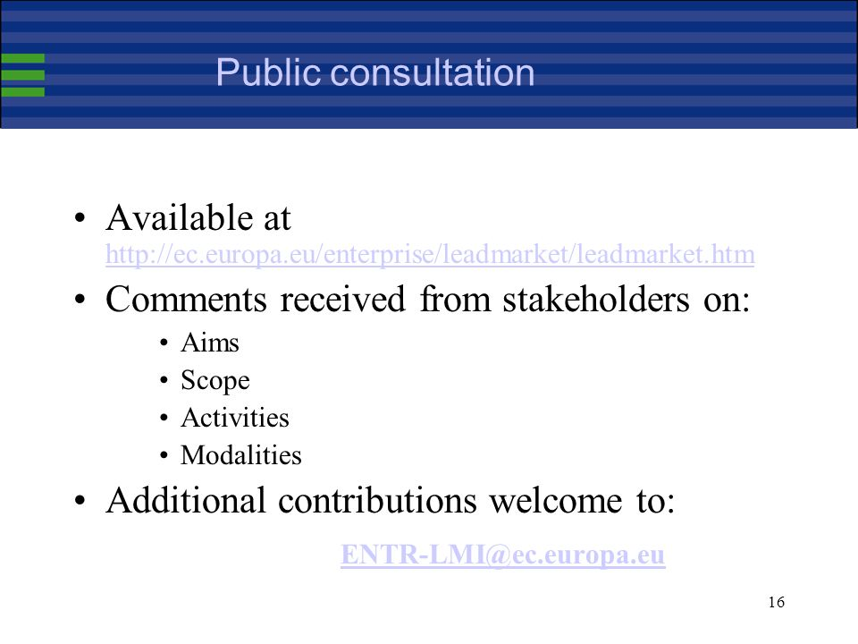 16 Public consultation Available at http://ec.europa.eu/enterprise/leadmarket/leadmarket.htm http://ec.europa.eu/enterprise/leadmarket/leadmarket.htm Comments received from stakeholders on: Aims Scope Activities Modalities Additional contributions welcome to: ENTR-LMI@ec.europa.eu