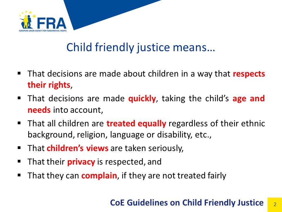 2 Child friendly justice means… That decisions are made about children in a way that respects their rights, That decisions are made quickly, taking the childs age and needs into account, That all children are treated equally regardless of their ethnic background, religion, language or disability, etc., That childrens views are taken seriously, That their privacy is respected, and That they can complain, if they are not treated fairly CoE Guidelines on Child Friendly Justice