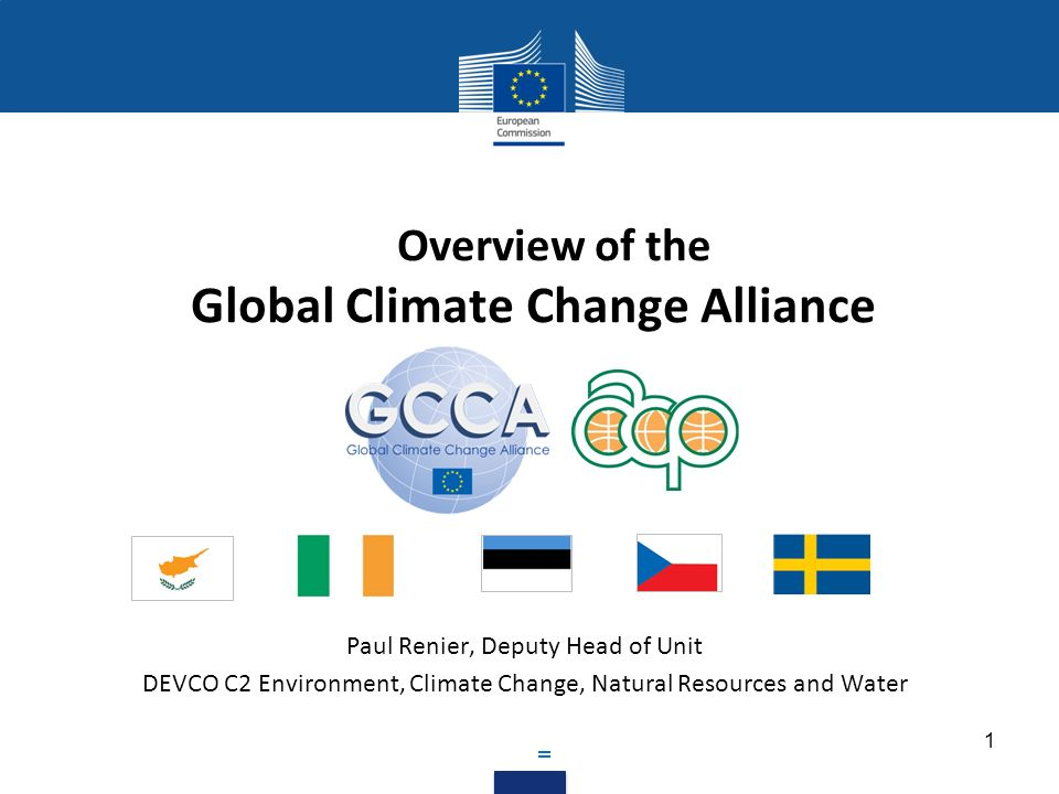 Overview of the Global Climate Change Alliance Paul Renier, Deputy Head of Unit DEVCO C2 Environment, Climate Change, Natural Resources and Water = 1
