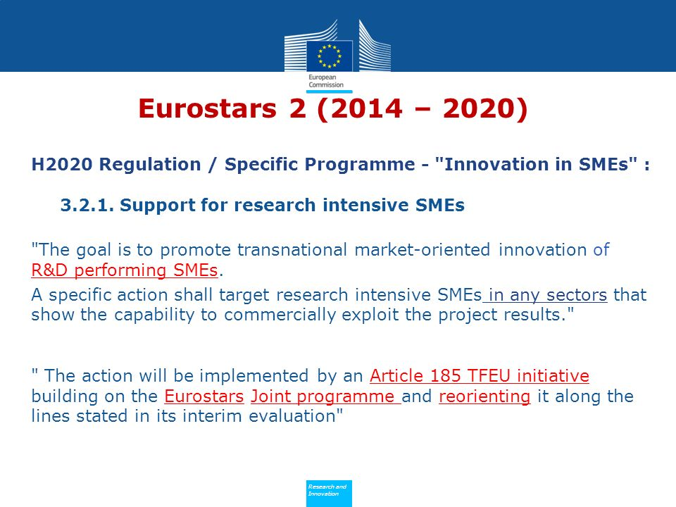 Policy Research and Innovation Research and Innovation Eurostars 2 (2014 – 2020) H2020 Regulation / Specific Programme - Innovation in SMEs : 3.2.1.