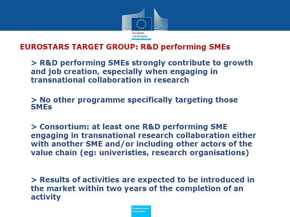 Policy Research and Innovation Research and Innovation EUROSTARS TARGET GROUP: R&D performing SMEs > R&D performing SMEs strongly contribute to growth and job creation, especially when engaging in transnational collaboration in research > No other programme specifically targeting those SMEs > Consortium: at least one R&D performing SME engaging in transnational research collaboration either with another SME and/or including other actors of the value chain (eg: univeristies, research organisations) > Results of activities are expected to be introduced in the market within two years of the completion of an activity