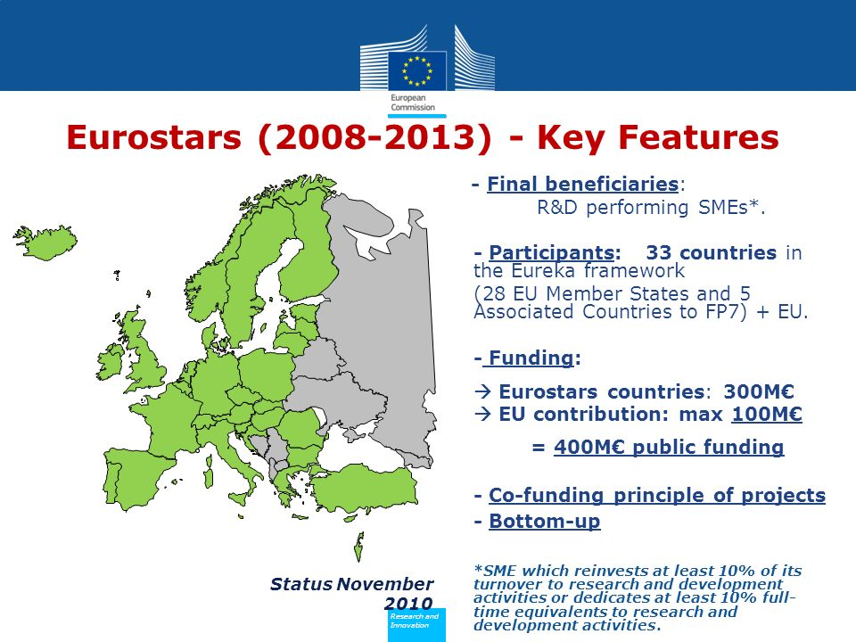 Policy Research and Innovation Research and Innovation Status November 2010 Eurostars (2008-2013) - Key Features - Final beneficiaries: R&D performing SMEs*.