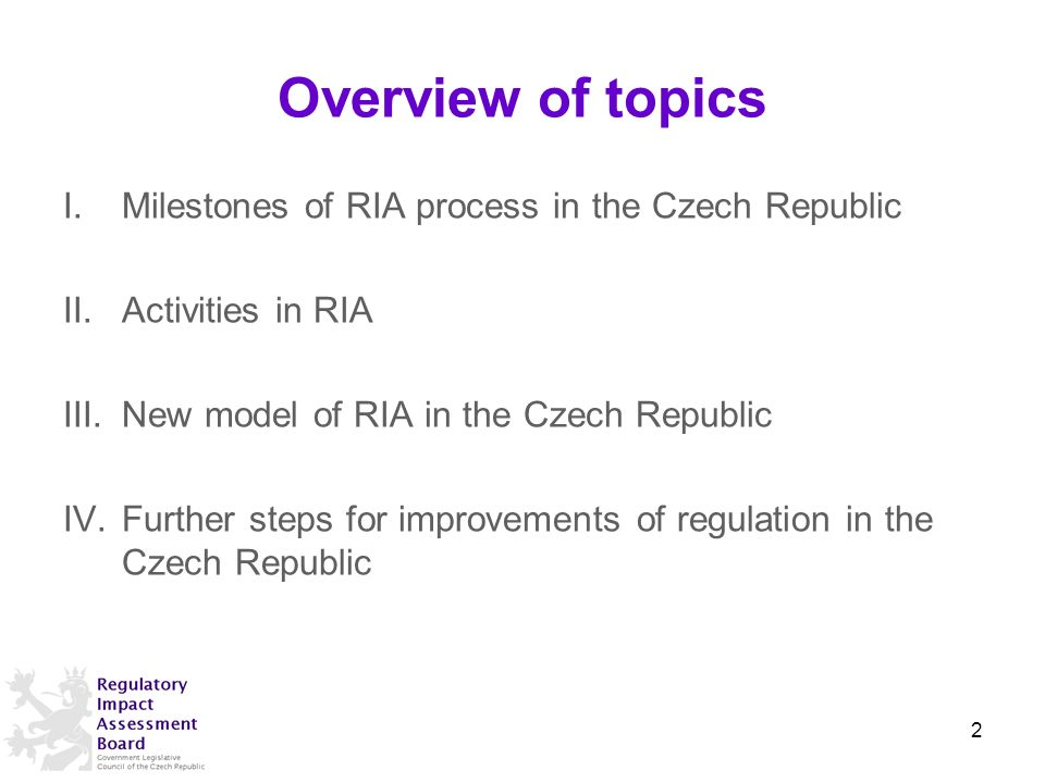 Overview of topics I.Milestones of RIA process in the Czech Republic II.Activities in RIA III.New model of RIA in the Czech Republic IV.Further steps for improvements of regulation in the Czech Republic 2