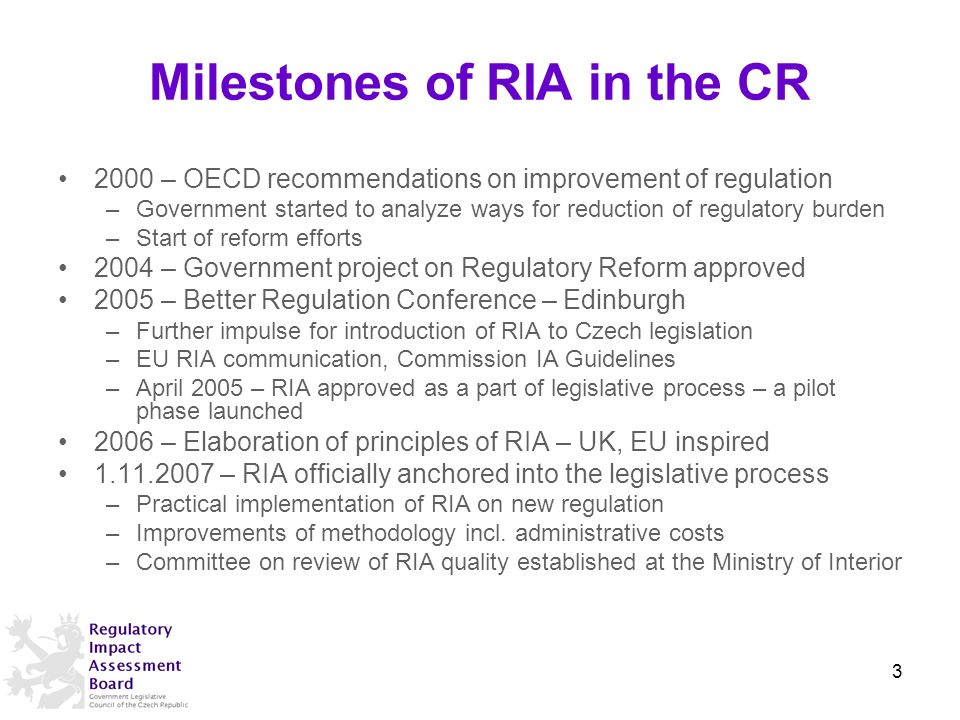 Milestones of RIA in the CR 2000 – OECD recommendations on improvement of regulation –Government started to analyze ways for reduction of regulatory burden –Start of reform efforts 2004 – Government project on Regulatory Reform approved 2005 – Better Regulation Conference – Edinburgh –Further impulse for introduction of RIA to Czech legislation –EU RIA communication, Commission IA Guidelines –April 2005 – RIA approved as a part of legislative process – a pilot phase launched 2006 – Elaboration of principles of RIA – UK, EU inspired – RIA officially anchored into the legislative process –Practical implementation of RIA on new regulation –Improvements of methodology incl.