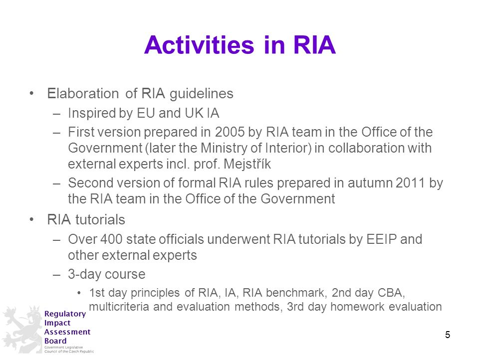 Activities in RIA Elaboration of RIA guidelines –Inspired by EU and UK IA –First version prepared in 2005 by RIA team in the Office of the Government (later the Ministry of Interior) in collaboration with external experts incl.