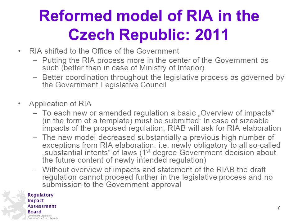 Reformed model of RIA in the Czech Republic: 2011 RIA shifted to the Office of the Government –Putting the RIA process more in the center of the Government as such (better than in case of Ministry of Interior) –Better coordination throughout the legislative process as governed by the Government Legislative Council Application of RIA –To each new or amended regulation a basic Overview of impacts (in the form of a template) must be submitted: In case of sizeable impacts of the proposed regulation, RIAB will ask for RIA elaboration –The new model decreased substantially a previous high number of exceptions from RIA elaboration: i.e.