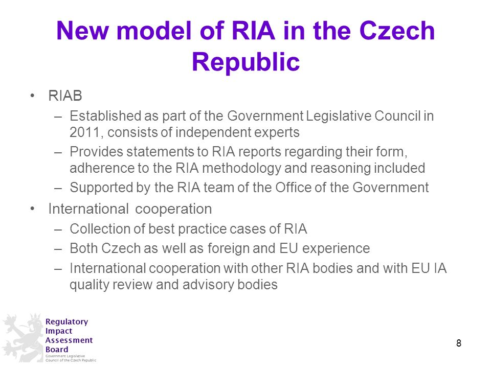 New model of RIA in the Czech Republic RIAB –Established as part of the Government Legislative Council in 2011, consists of independent experts –Provides statements to RIA reports regarding their form, adherence to the RIA methodology and reasoning included –Supported by the RIA team of the Office of the Government International cooperation –Collection of best practice cases of RIA –Both Czech as well as foreign and EU experience –International cooperation with other RIA bodies and with EU IA quality review and advisory bodies 8