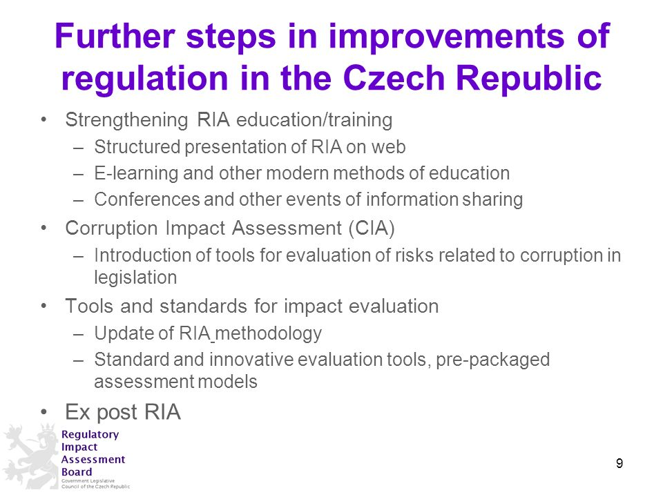 Further steps in improvements of regulation in the Czech Republic Strengthening RIA education/training –Structured presentation of RIA on web –E-learning and other modern methods of education –Conferences and other events of information sharing Corruption Impact Assessment (CIA) –Introduction of tools for evaluation of risks related to corruption in legislation Tools and standards for impact evaluation –Update of RIA methodology –Standard and innovative evaluation tools, pre-packaged assessment models Ex post RIA 9