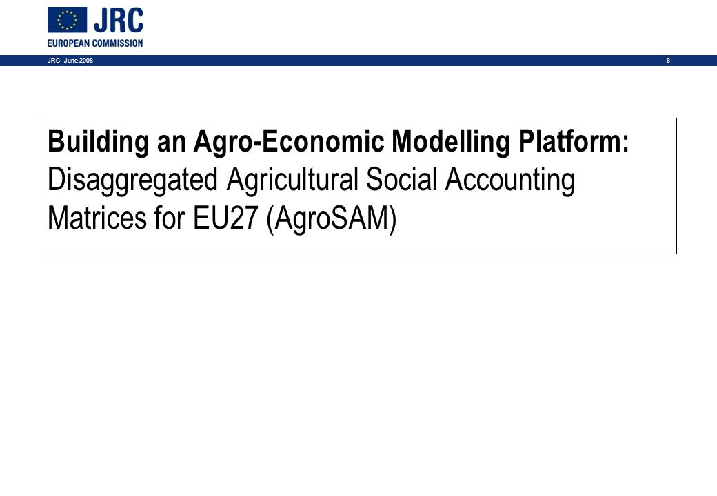 8JRC June 2008 Building an Agro-Economic Modelling Platform: Disaggregated Agricultural Social Accounting Matrices for EU27 (AgroSAM)