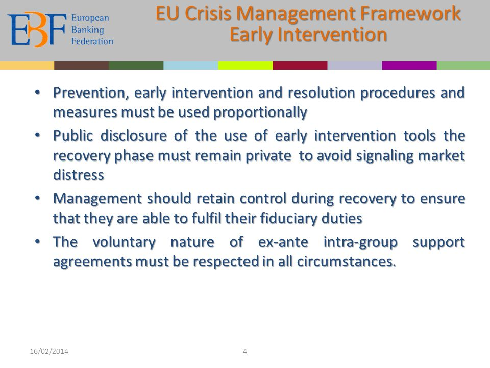 Prevention, early intervention and resolution procedures and measures must be used proportionally Prevention, early intervention and resolution procedures and measures must be used proportionally Public disclosure of the use of early intervention tools the recovery phase must remain private to avoid signaling market distress Public disclosure of the use of early intervention tools the recovery phase must remain private to avoid signaling market distress Management should retain control during recovery to ensure that they are able to fulfil their fiduciary duties Management should retain control during recovery to ensure that they are able to fulfil their fiduciary duties The voluntary nature of ex-ante intra-group support agreements must be respected in all circumstances.