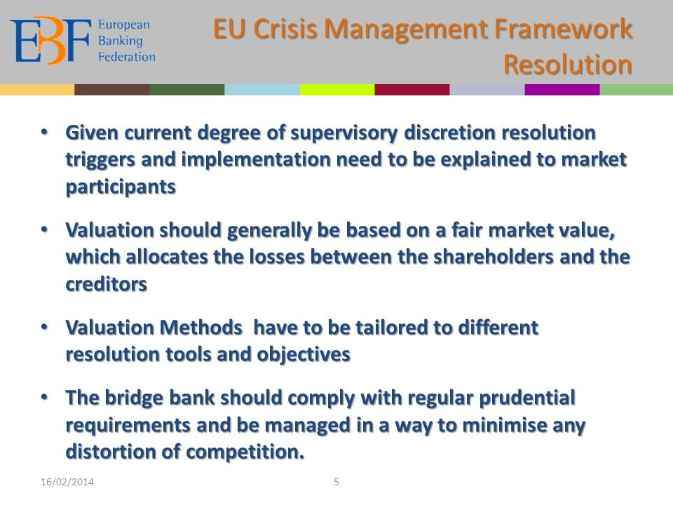 EU Crisis Management Framework Resolution Given current degree of supervisory discretion resolution triggers and implementation need to be explained to market participants Given current degree of supervisory discretion resolution triggers and implementation need to be explained to market participants Valuation should generally be based on a fair market value, which allocates the losses between the shareholders and the creditors Valuation should generally be based on a fair market value, which allocates the losses between the shareholders and the creditors Valuation Methods have to be tailored to different resolution tools and objectives Valuation Methods have to be tailored to different resolution tools and objectives The bridge bank should comply with regular prudential requirements and be managed in a way to minimise any distortion of competition.