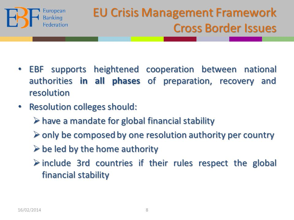 EBF supports heightened cooperation between national authorities in all phases of preparation, recovery and resolution EBF supports heightened cooperation between national authorities in all phases of preparation, recovery and resolution Resolution colleges should: Resolution colleges should: have a mandate for global financial stability have a mandate for global financial stability only be composed by one resolution authority per country only be composed by one resolution authority per country be led by the home authority be led by the home authority include 3rd countries if their rules respect the global financial stability include 3rd countries if their rules respect the global financial stability 16/02/20148 EU Crisis Management Framework Cross Border Issues