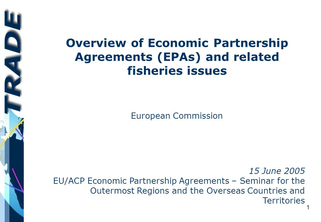 1 Overview of Economic Partnership Agreements (EPAs) and related fisheries issues European Commission 15 June 2005 EU/ACP Economic Partnership Agreements – Seminar for the Outermost Regions and the Overseas Countries and Territories