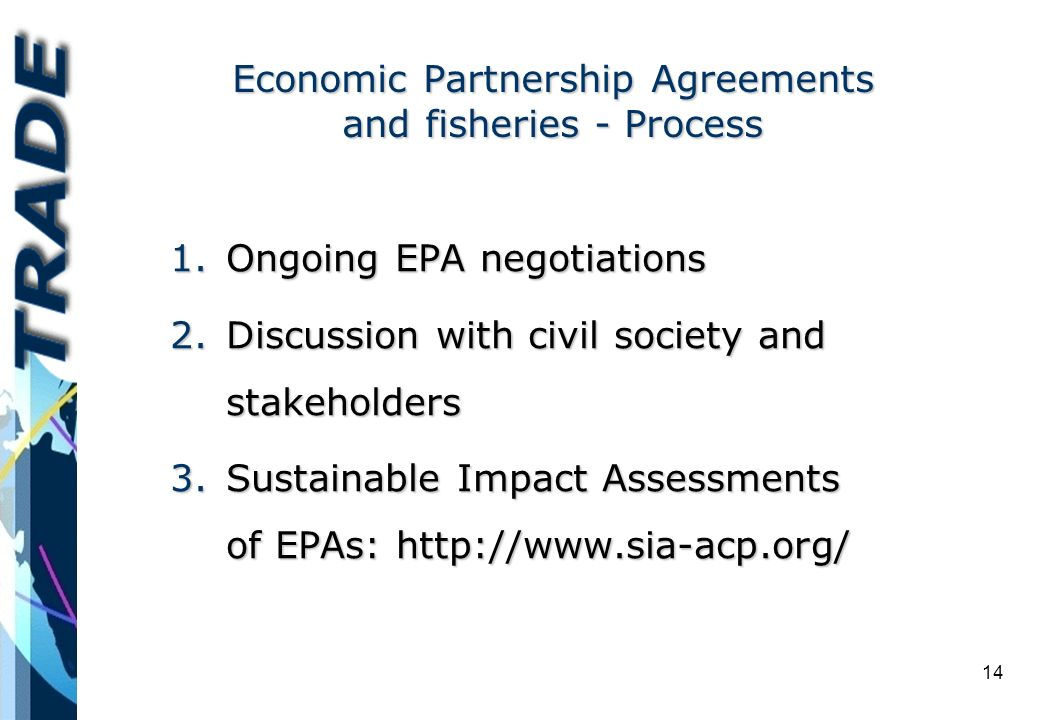 14 Economic Partnership Agreements and fisheries - Process 1.Ongoing EPA negotiations 2.Discussion with civil society and stakeholders 3.Sustainable Impact Assessments of EPAs: http://www.sia-acp.org/