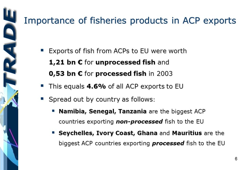 6 Importance of fisheries products in ACP exports Exports of fish from ACPs to EU were worth 1,21 bn for unprocessed fish and 0,53 bn for processed fish in 2003 Exports of fish from ACPs to EU were worth 1,21 bn for unprocessed fish and 0,53 bn for processed fish in 2003 This equals 4.6% of all ACP exports to EU This equals 4.6% of all ACP exports to EU Spread out by country as follows : Spread out by country as follows : Namibia, Senegal, Tanzania are the biggest ACP countries exporting non-processed fish to the EU Namibia, Senegal, Tanzania are the biggest ACP countries exporting non-processed fish to the EU Seychelles, Ivory Coast, Ghana and Mauritius are the biggest ACP countries exporting processed fish to the EU Seychelles, Ivory Coast, Ghana and Mauritius are the biggest ACP countries exporting processed fish to the EU
