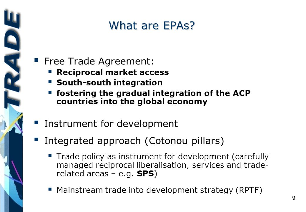 9 Free Trade Agreement: Reciprocal market access South-south integration fostering the gradual integration of the ACP countries into the global economy Instrument for development Integrated approach (Cotonou pillars) Trade policy as instrument for development (carefully managed reciprocal liberalisation, services and trade- related areas – e.g.